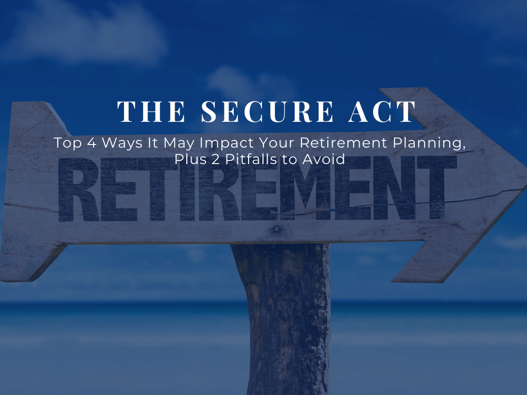 What Is the SECURE Act?  Top 4 Ways It May Impact Your Retirement Planning, plus 2 Pitfalls to Avoid